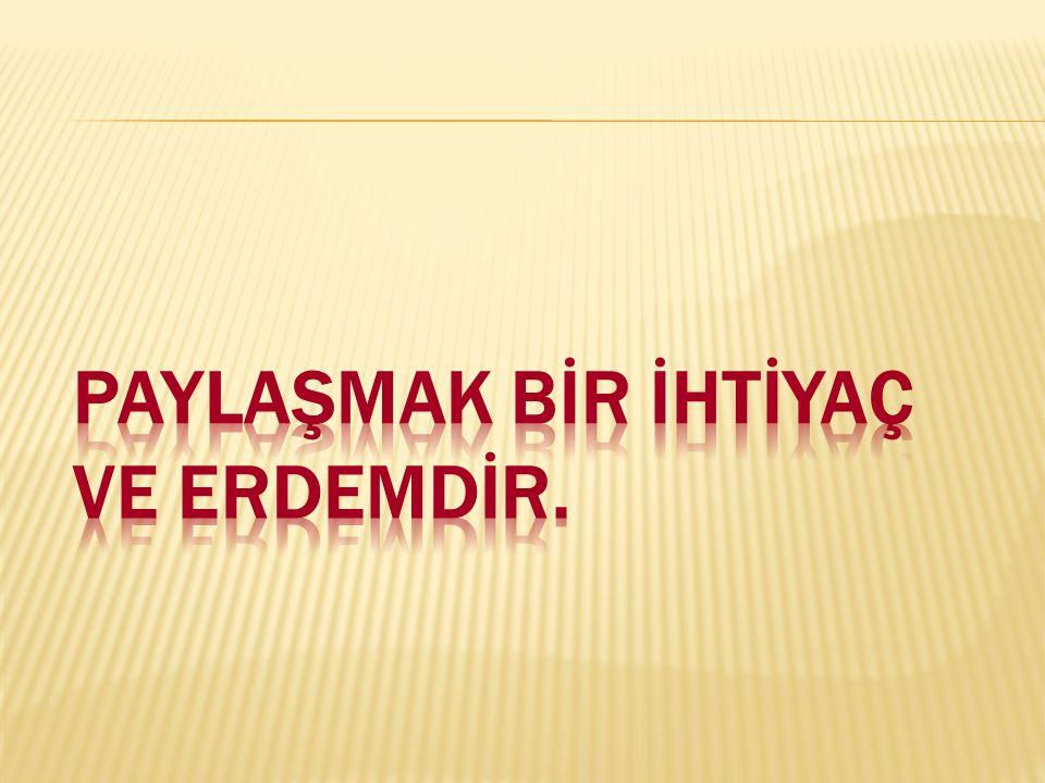 PAYLAŞMAK BİR İHTİYAÇ VE ERDEMDİR.