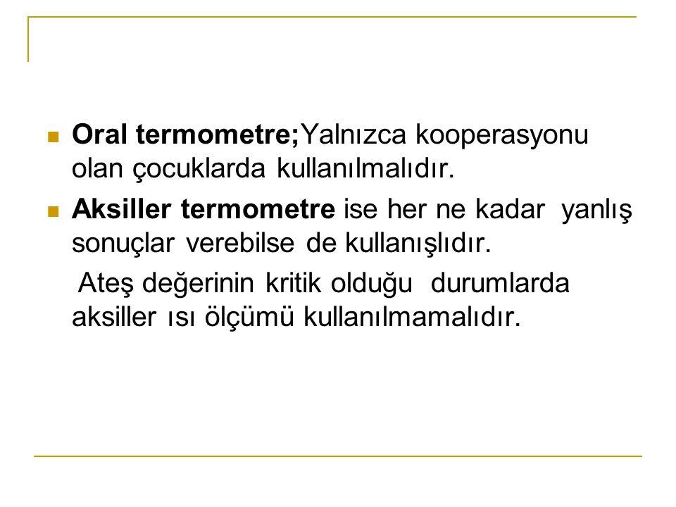 Oral termometre;Yalnızca kooperasyonu olan çocuklarda kullanılmalıdır.