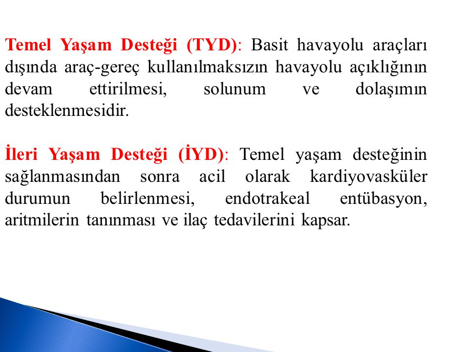 Temel Yaşam Desteği (TYD): Basit havayolu araçları dışında araç-gereç kullanılmaksızın havayolu açıklığının devam ettirilmesi, solunum ve dolaşımın desteklenmesidir.