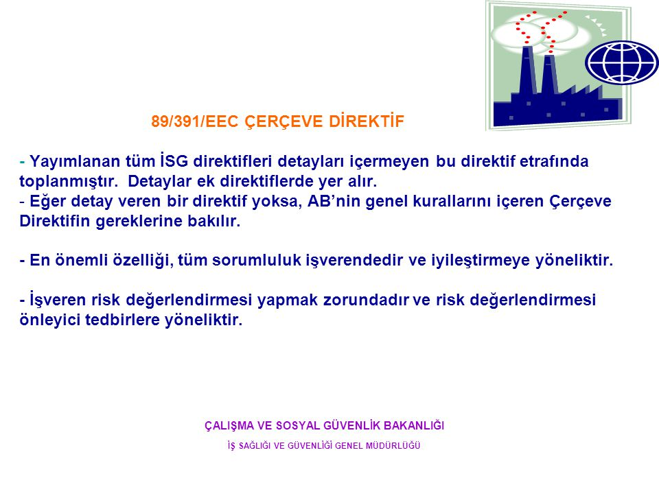 89/391/EEC ÇERÇEVE DİREKTİF - Yayımlanan tüm İSG direktifleri detayları içermeyen bu direktif etrafında toplanmıştır. Detaylar ek direktiflerde yer alır. - Eğer detay veren bir direktif yoksa, AB'nin genel kurallarını içeren Çerçeve Direktifin gereklerine bakılır. - En önemli özelliği, tüm sorumluluk işverendedir ve iyileştirmeye yöneliktir. - İşveren risk değerlendirmesi yapmak zorundadır ve risk değerlendirmesi önleyici tedbirlere yöneliktir.