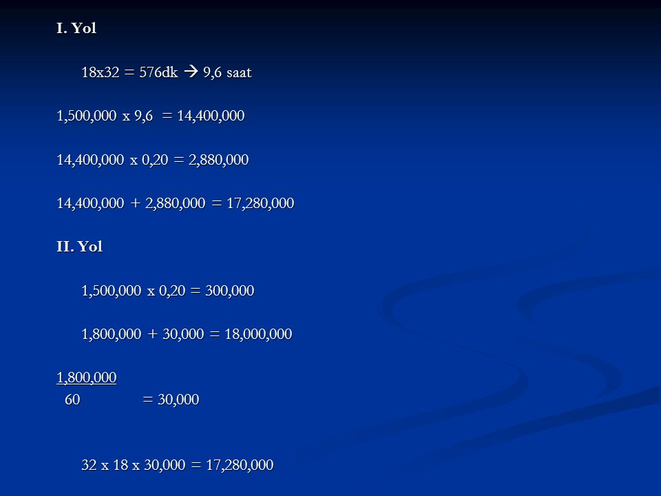 I. Yol 18x32 = 576dk  9,6 saat. 1,500,000 x 9,6 = 14,400,000. 14,400,000 x 0,20 = 2,880,000.