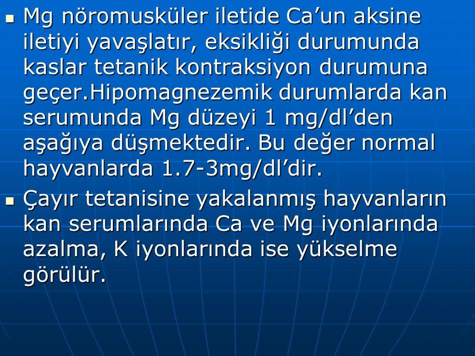 Mg nöromusküler iletide Ca'un aksine iletiyi yavaşlatır, eksikliği durumunda kaslar tetanik kontraksiyon durumuna geçer.Hipomagnezemik durumlarda kan serumunda Mg düzeyi 1 mg/dl'den aşağıya düşmektedir. Bu değer normal hayvanlarda 1.7-3mg/dl'dir.
