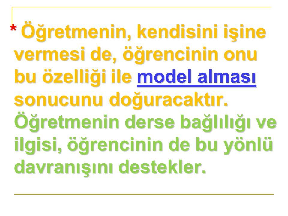 * Öğretmenin, kendisini işine vermesi de, öğrencinin onu bu özelliği ile model alması sonucunu doğuracaktır.