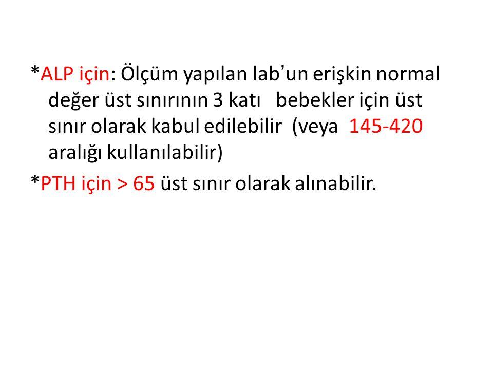 *ALP için: Ölçüm yapılan lab'un erişkin normal değer üst sınırının 3 katı bebekler için üst sınır olarak kabul edilebilir (veya 145-420 aralığı kullanılabilir)