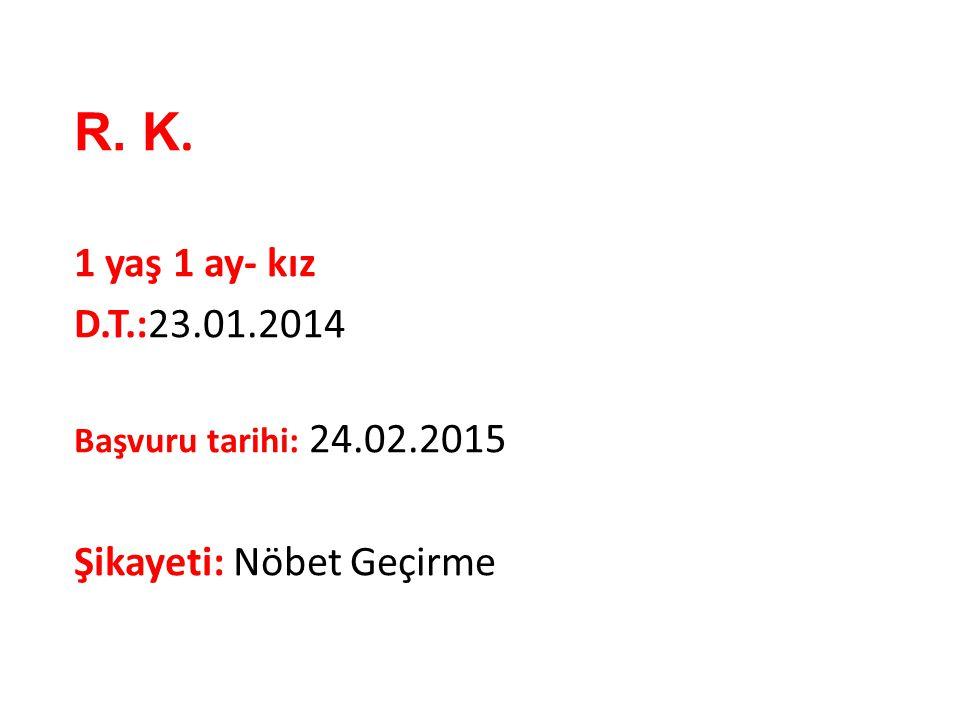 R. K. 1 yaş 1 ay- kız D.T.:23.01.2014 Şikayeti: Nöbet Geçirme