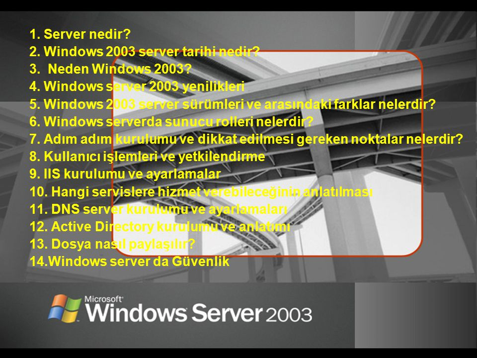 1. Server nedir 2. Windows 2003 server tarihi nedir 3. Neden Windows 2003 4. Windows server 2003 yenilikleri.