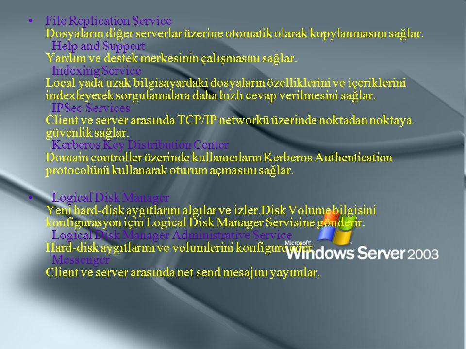 File Replication Service Dosyaların diğer serverlar üzerine otomatik olarak kopylanmasını sağlar. Help and Support Yardım ve destek merkesinin çalışmasını sağlar. Indexing Service Local yada uzak bilgisayardaki dosyaların özelliklerini ve içeriklerini indexleyerek sorgulamalara daha hızlı cevap verilmesini sağlar. IPSec Services Client ve server arasında TCP/IP networkü üzerinde noktadan noktaya güvenlik sağlar. Kerberos Key Distribution Center Domain controller üzerinde kullanıcıların Kerberos Authentication protocolünü kullanarak oturum açmasını sağlar.