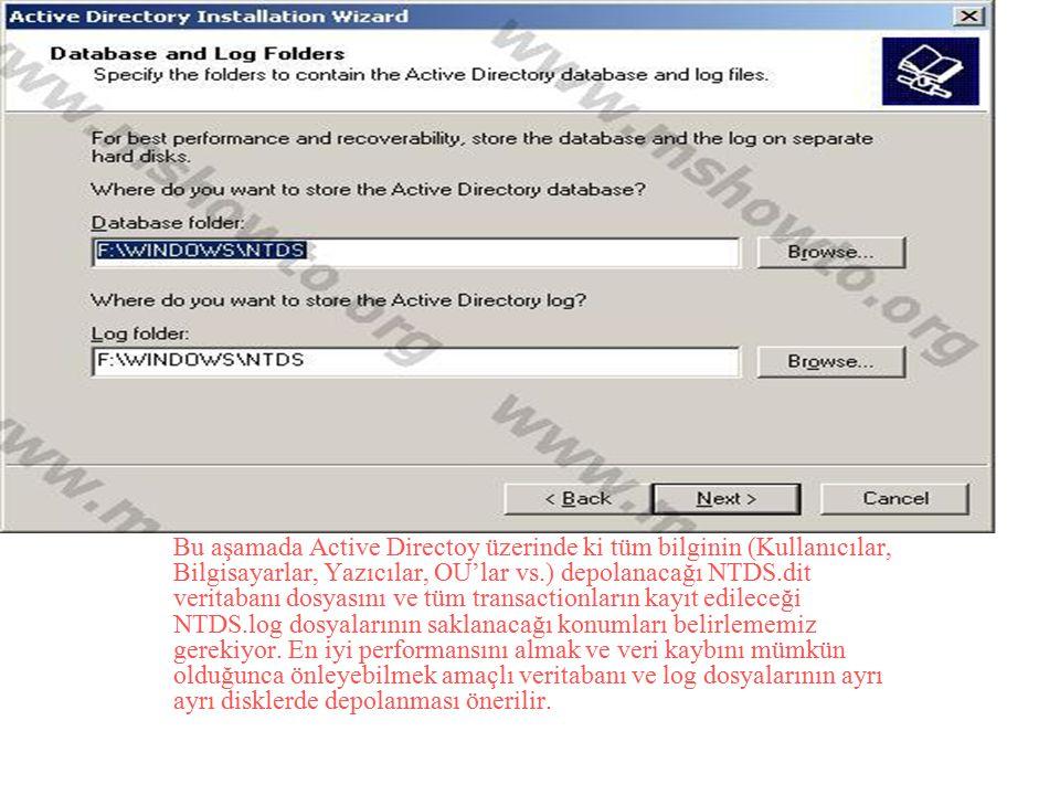 Bu aşamada Active Directoy üzerinde ki tüm bilginin (Kullanıcılar, Bilgisayarlar, Yazıcılar, OU'lar vs.) depolanacağı NTDS.dit veritabanı dosyasını ve tüm transactionların kayıt edileceği NTDS.log dosyalarının saklanacağı konumları belirlememiz gerekiyor.