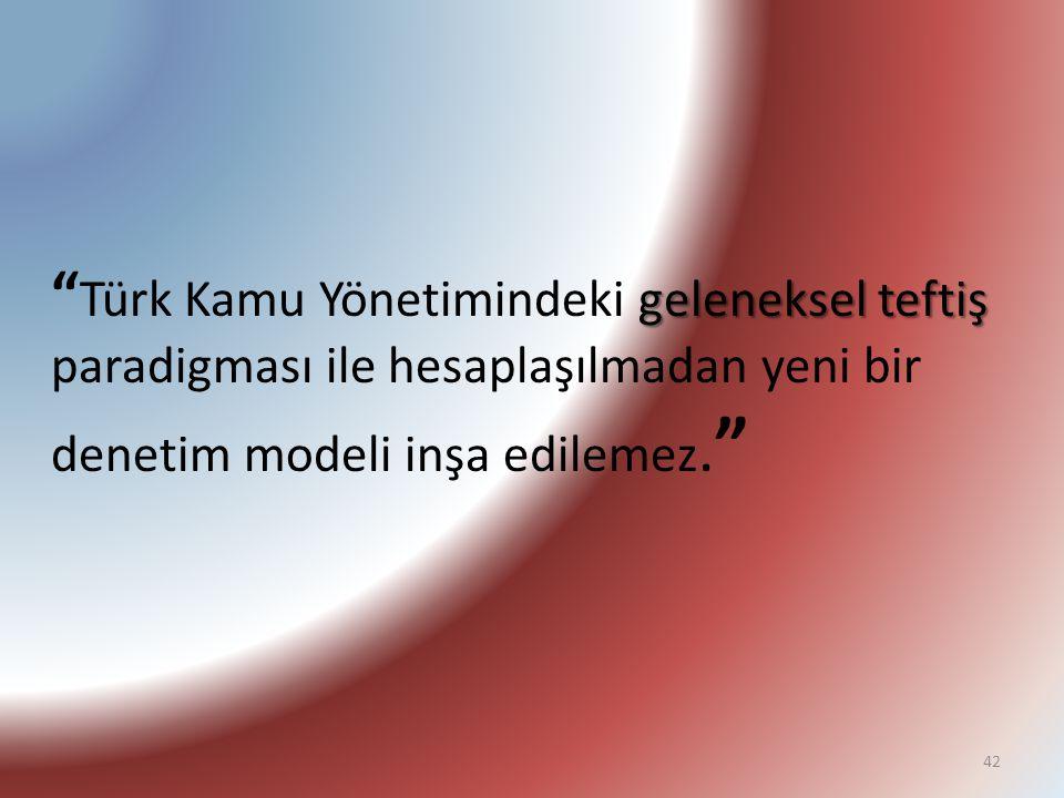 Türk Kamu Yönetimindeki geleneksel teftiş paradigması ile hesaplaşılmadan yeni bir denetim modeli inşa edilemez.