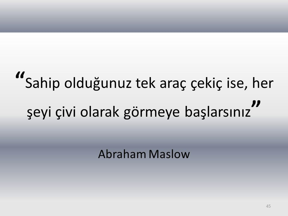 Sahip olduğunuz tek araç çekiç ise, her şeyi çivi olarak görmeye başlarsınız Abraham Maslow