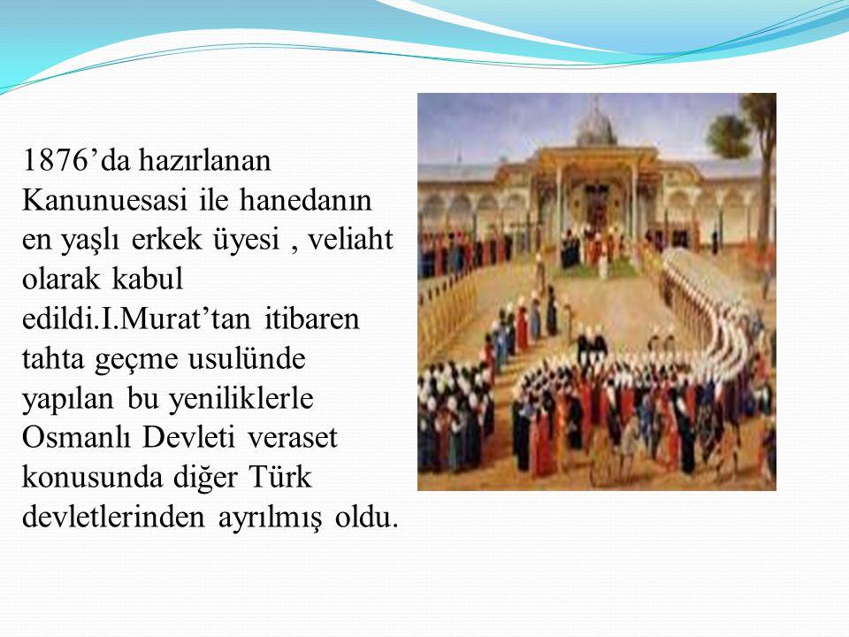 1876'da hazırlanan Kanunuesasi ile hanedanın en yaşlı erkek üyesi , veliaht olarak kabul edildi.I.Murat'tan itibaren tahta geçme usulünde yapılan bu yeniliklerle Osmanlı Devleti veraset konusunda diğer Türk devletlerinden ayrılmış oldu.