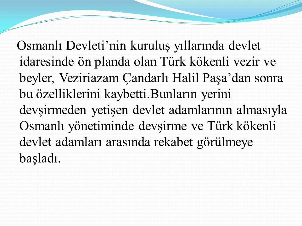 Osmanlı Devleti'nin kuruluş yıllarında devlet idaresinde ön planda olan Türk kökenli vezir ve beyler, Veziriazam Çandarlı Halil Paşa'dan sonra bu özelliklerini kaybetti.Bunların yerini devşirmeden yetişen devlet adamlarının almasıyla Osmanlı yönetiminde devşirme ve Türk kökenli devlet adamları arasında rekabet görülmeye başladı.