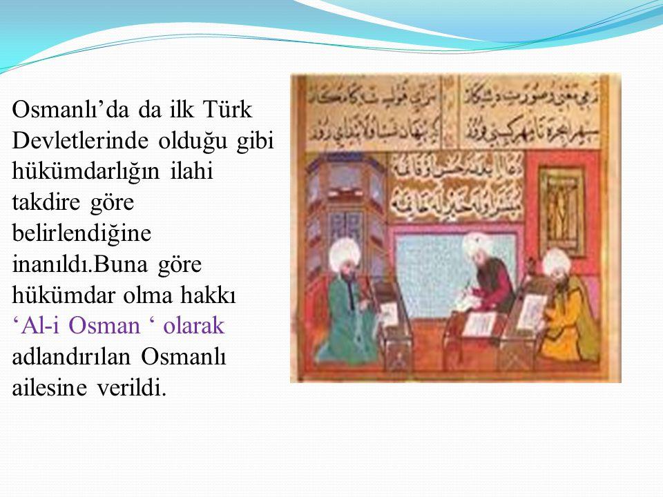 Osmanlı'da da ilk Türk Devletlerinde olduğu gibi hükümdarlığın ilahi takdire göre belirlendiğine inanıldı.Buna göre hükümdar olma hakkı 'Al-i Osman ' olarak adlandırılan Osmanlı ailesine verildi.