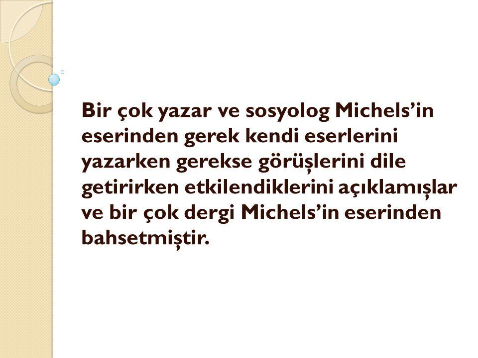 Bir çok yazar ve sosyolog Michels'in eserinden gerek kendi eserlerini yazarken gerekse görüşlerini dile getirirken etkilendiklerini açıklamışlar ve bir çok dergi Michels'in eserinden bahsetmiştir.