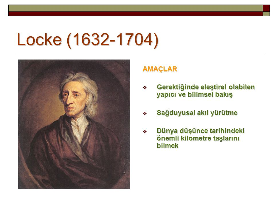 Locke (1632-1704) AMAÇLAR. Gerektiğinde eleştirel olabilen yapıcı ve bilimsel bakış. Sağduyusal akıl yürütme.