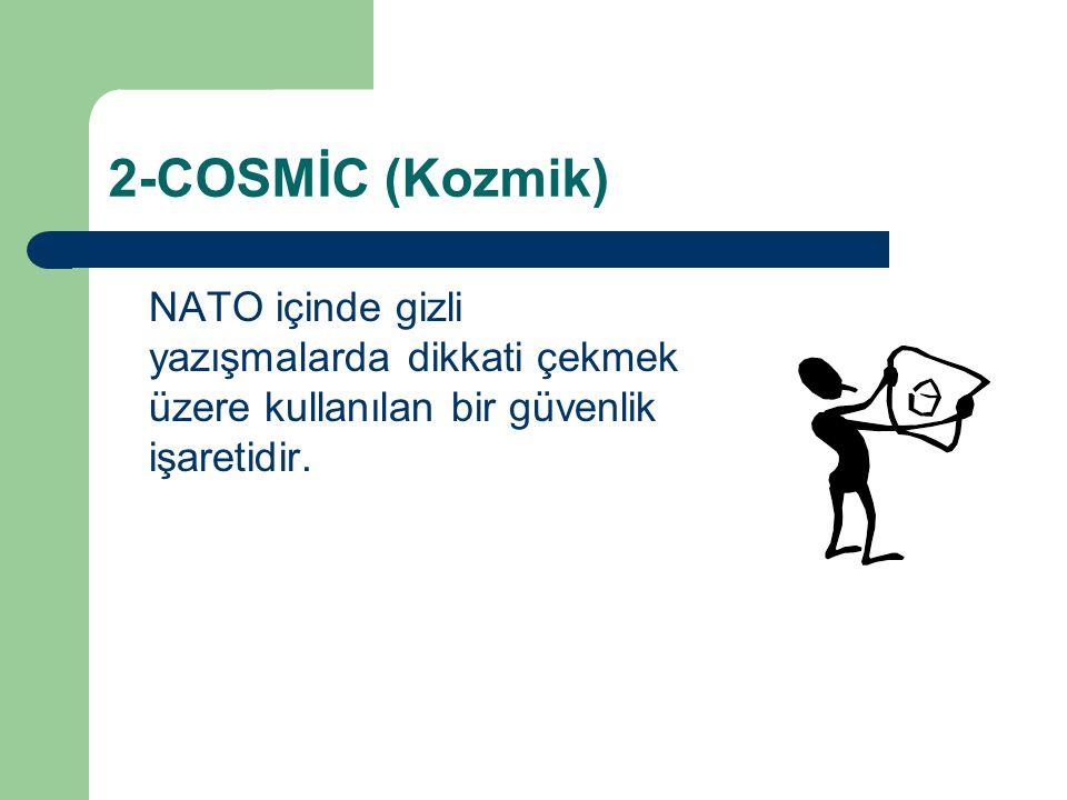 2-COSMİC (Kozmik) NATO içinde gizli yazışmalarda dikkati çekmek üzere kullanılan bir güvenlik işaretidir.