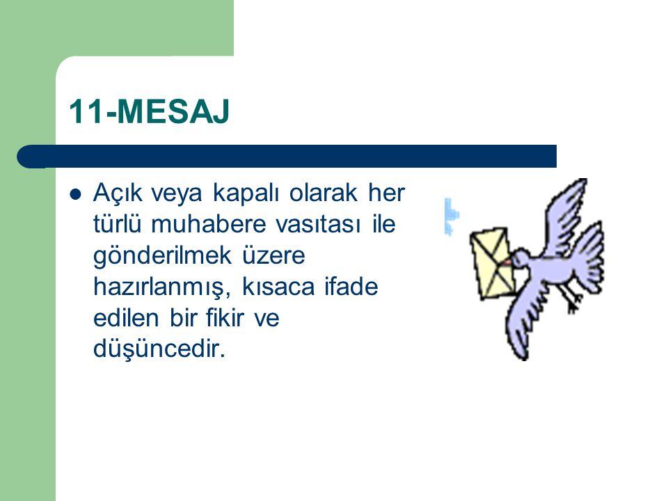11-MESAJ Açık veya kapalı olarak her türlü muhabere vasıtası ile gönderilmek üzere hazırlanmış, kısaca ifade edilen bir fikir ve düşüncedir.