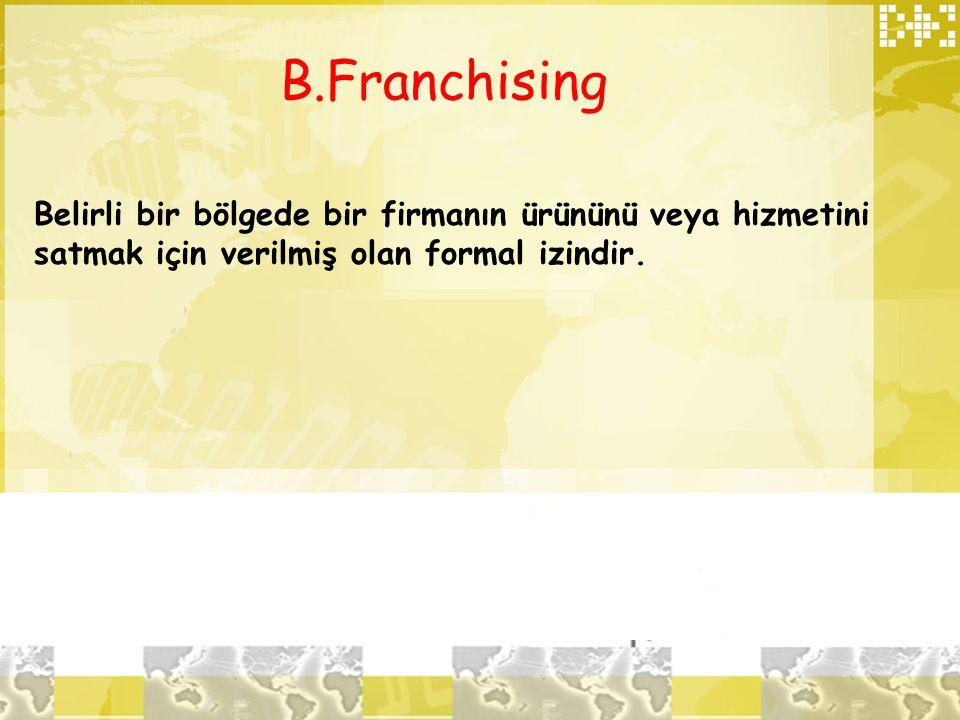 B.Franchising Belirli bir bölgede bir firmanın ürününü veya hizmetini satmak için verilmiş olan formal izindir.