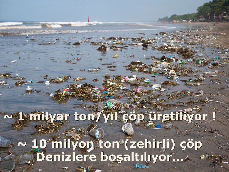 ~ 1 milyar ton/yıl çöp üretiliyor ! ~ 10 milyon ton (zehirli) çöp