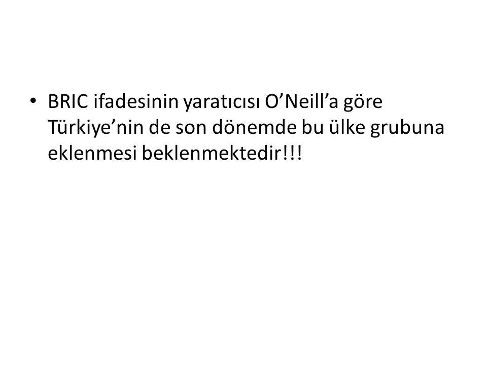 BRIC ifadesinin yaratıcısı O'Neill'a göre Türkiye'nin de son dönemde bu ülke grubuna eklenmesi beklenmektedir!!!