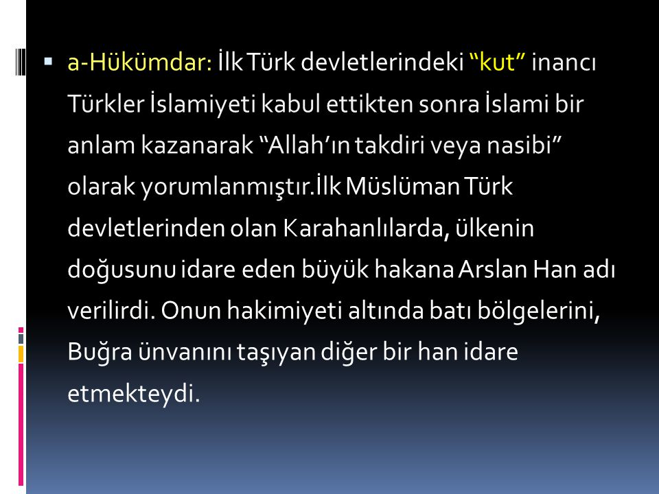 a-Hükümdar: İlk Türk devletlerindeki kut inancı Türkler İslamiyeti kabul ettikten sonra İslami bir anlam kazanarak Allah'ın takdiri veya nasibi olarak yorumlanmıştır.İlk Müslüman Türk devletlerinden olan Karahanlılarda, ülkenin doğusunu idare eden büyük hakana Arslan Han adı verilirdi.