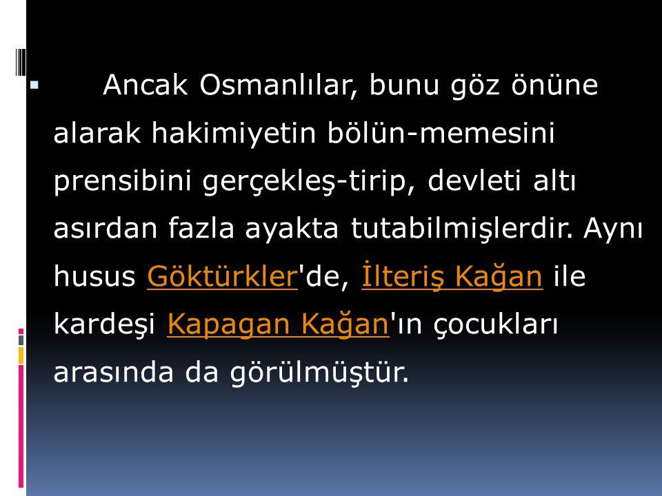 Ancak Osmanlılar, bunu göz önüne alarak hakimiyetin bölün-memesini prensibini gerçekleş-tirip, devleti altı asırdan fazla ayakta tutabilmişlerdir.