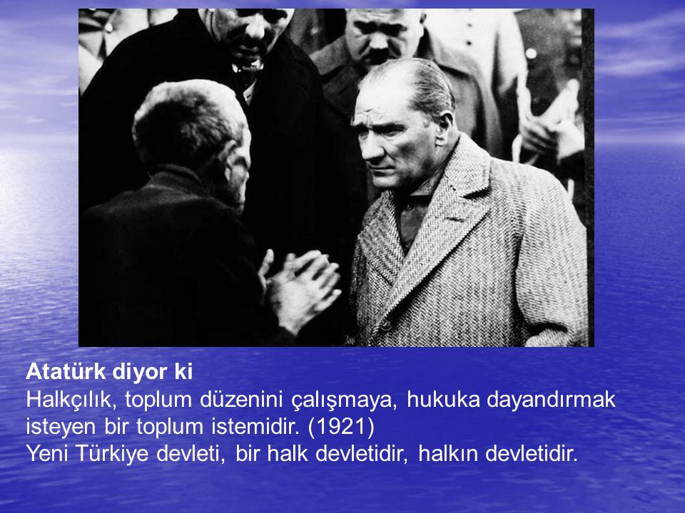 Atatürk diyor ki Halkçılık, toplum düzenini çalışmaya, hukuka dayandırmak isteyen bir toplum istemidir. (1921)