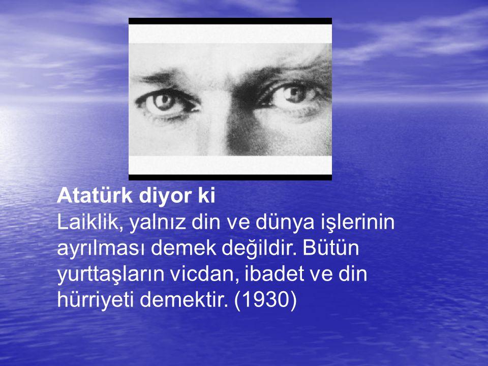 Atatürk diyor ki Laiklik, yalnız din ve dünya işlerinin ayrılması demek değildir.