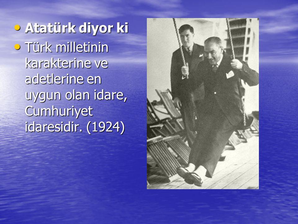 Atatürk diyor ki Türk milletinin karakterine ve adetlerine en uygun olan idare, Cumhuriyet idaresidir.