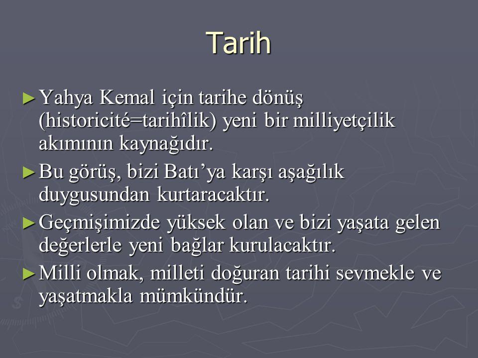 Tarih Yahya Kemal için tarihe dönüş (historicité=tarihîlik) yeni bir milliyetçilik akımının kaynağıdır.