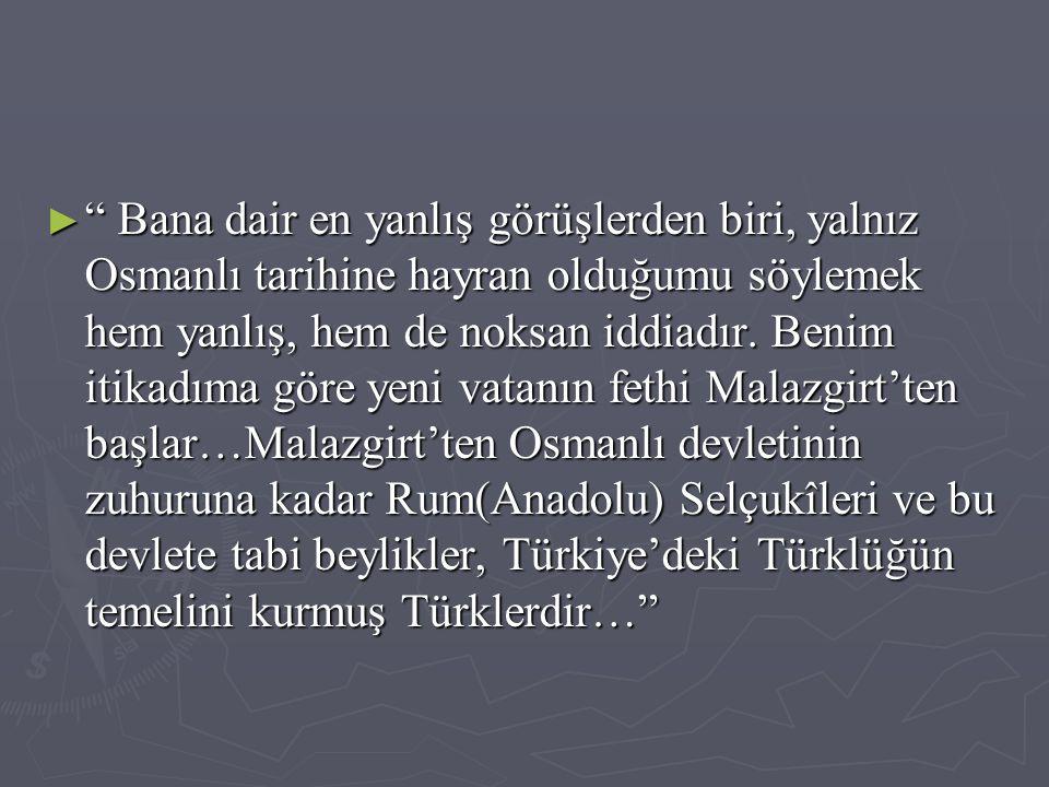 Bana dair en yanlış görüşlerden biri, yalnız Osmanlı tarihine hayran olduğumu söylemek hem yanlış, hem de noksan iddiadır.