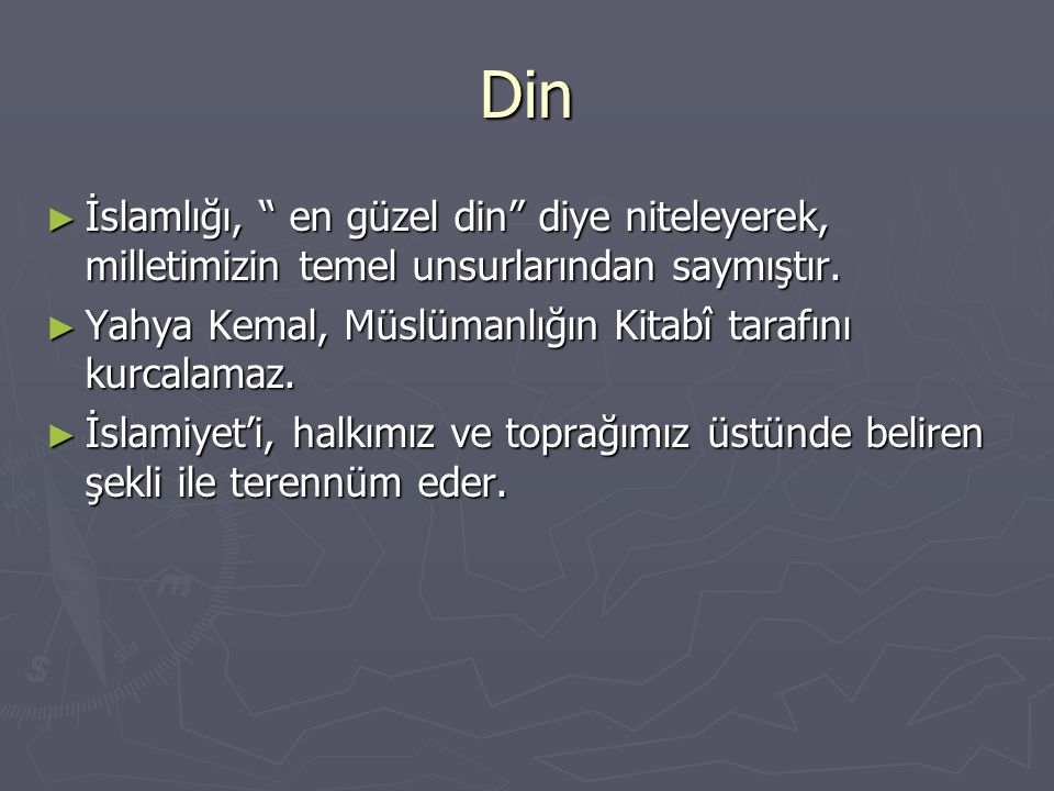 Din İslamlığı, en güzel din diye niteleyerek, milletimizin temel unsurlarından saymıştır. Yahya Kemal, Müslümanlığın Kitabî tarafını kurcalamaz.