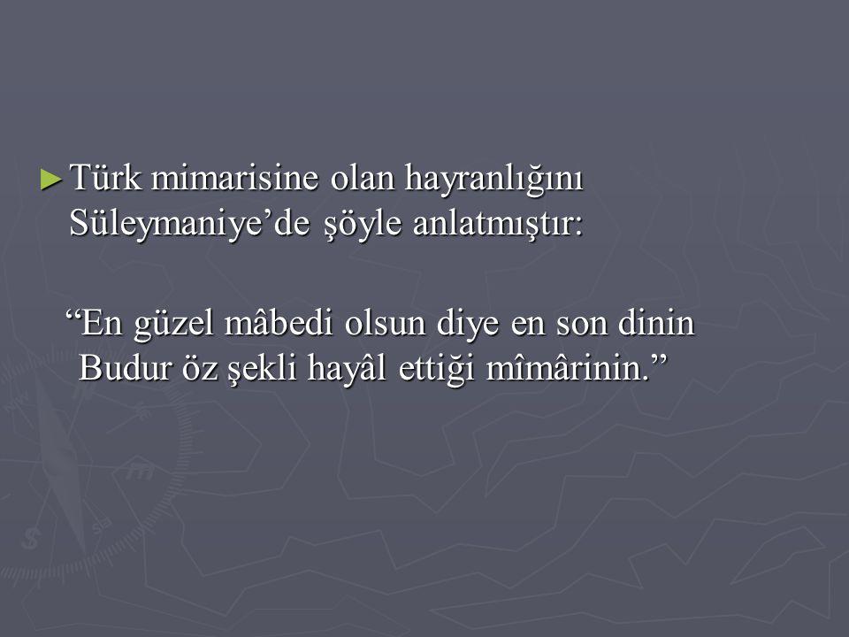Türk mimarisine olan hayranlığını Süleymaniye'de şöyle anlatmıştır: