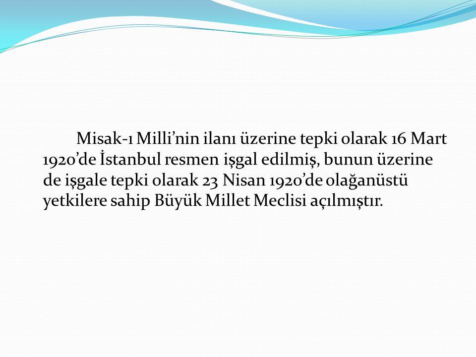 Misak-ı Milli'nin ilanı üzerine tepki olarak 16 Mart 1920'de İstanbul resmen işgal edilmiş, bunun üzerine de işgale tepki olarak 23 Nisan 1920'de olağanüstü yetkilere sahip Büyük Millet Meclisi açılmıştır.