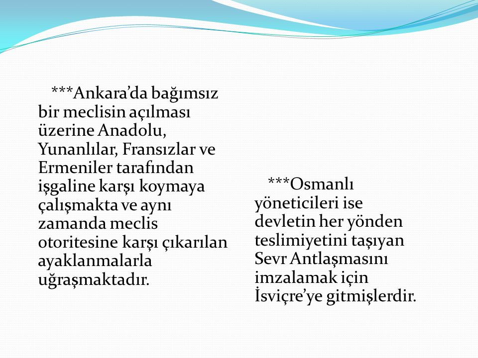 ***Ankara'da bağımsız bir meclisin açılması üzerine Anadolu, Yunanlılar, Fransızlar ve Ermeniler tarafından işgaline karşı koymaya çalışmakta ve aynı zamanda meclis otoritesine karşı çıkarılan ayaklanmalarla uğraşmaktadır.