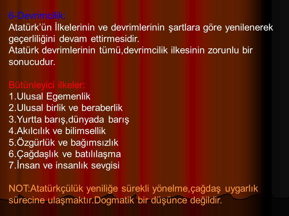 6-Devrimcilik: Atatürk'ün İlkelerinin ve devrimlerinin şartlara göre yenilenerek geçerliliğini devam ettirmesidir.