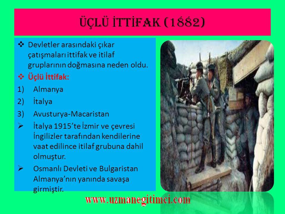 ÜÇLÜ İTTİFAK (1882) Devletler arasındaki çıkar çatışmaları ittifak ve itilaf gruplarının doğmasına neden oldu.