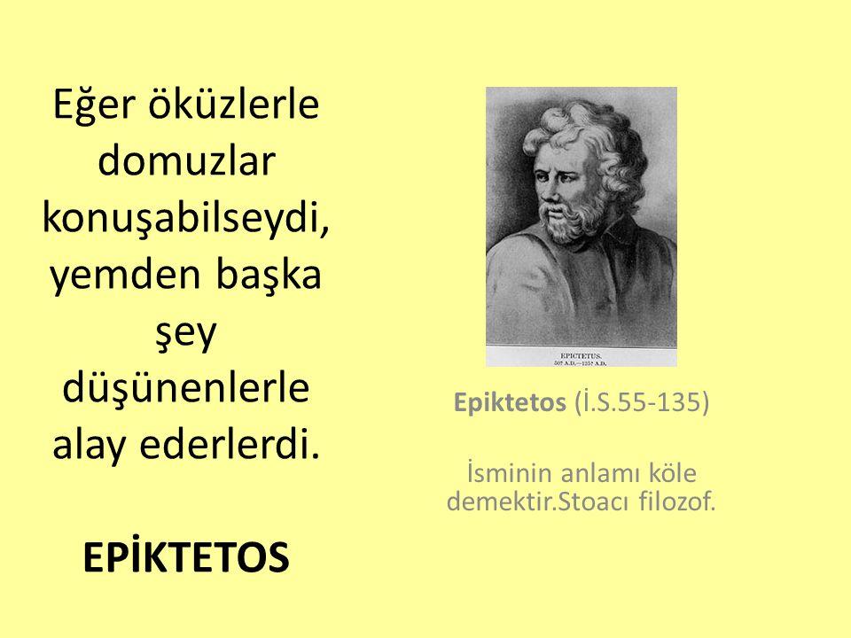 Epiktetos (İ.S.55-135) İsminin anlamı köle demektir.Stoacı filozof.