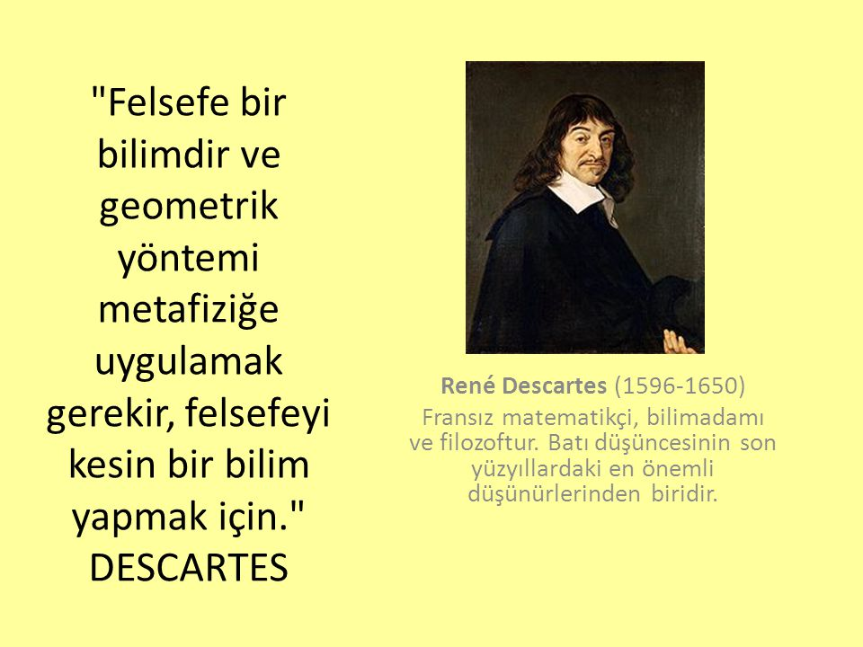 Felsefe bir bilimdir ve geometrik yöntemi metafiziğe uygulamak gerekir, felsefeyi kesin bir bilim yapmak için. DESCARTES