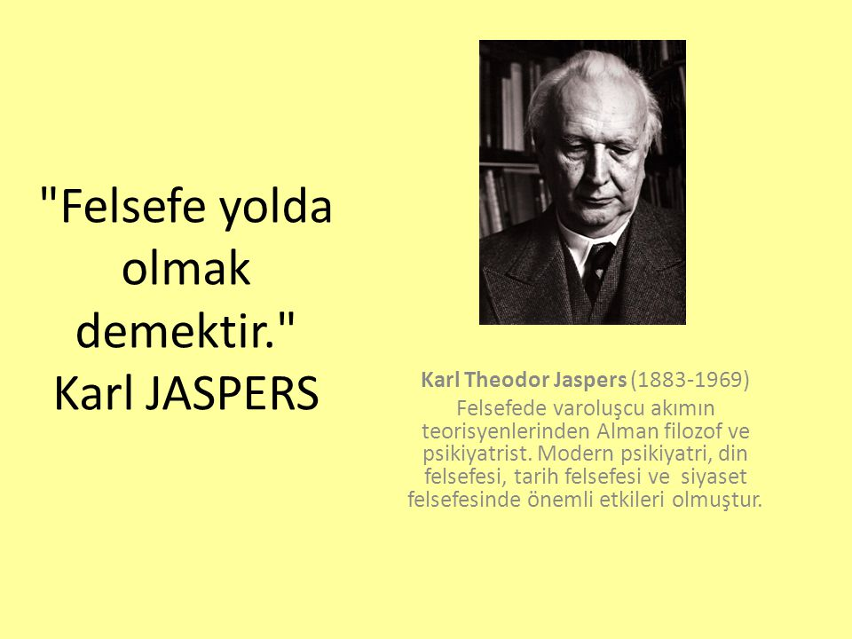 Felsefe yolda olmak demektir. Karl JASPERS