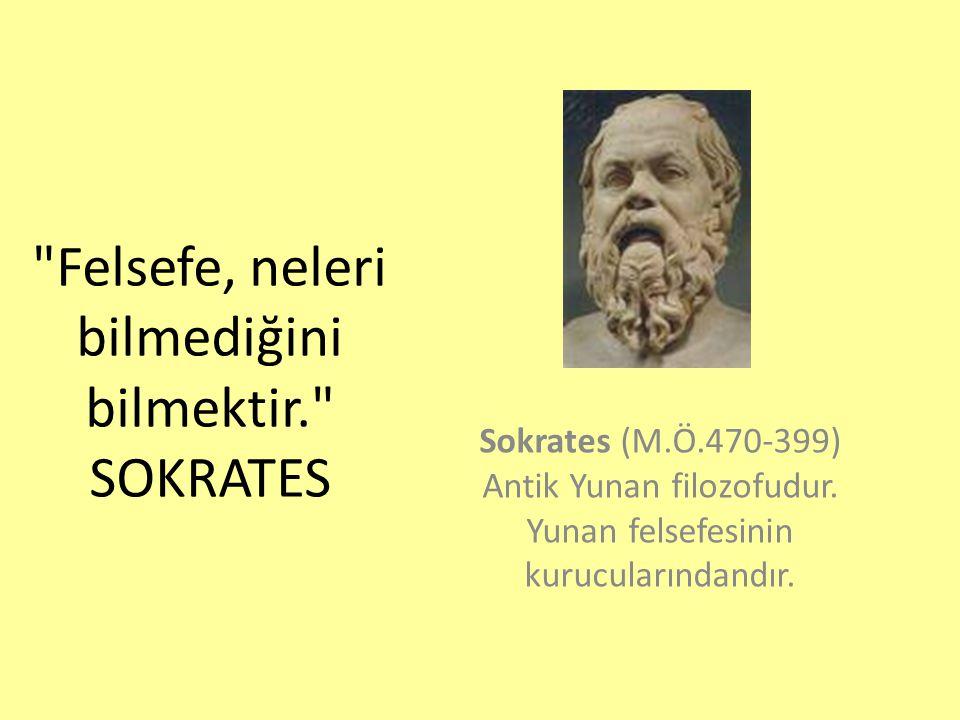 Felsefe, neleri bilmediğini bilmektir. SOKRATES