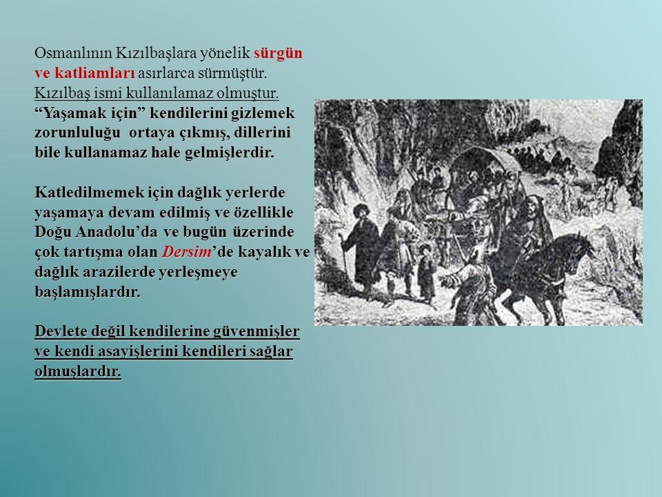 Osmanlının Kızılbaşlara yönelik sürgün ve katliamları asırlarca sürmüştür. Kızılbaş ismi kullanılamaz olmuştur. Yaşamak için kendilerini gizlemek zorunluluğu ortaya çıkmış, dillerini bile kullanamaz hale gelmişlerdir.