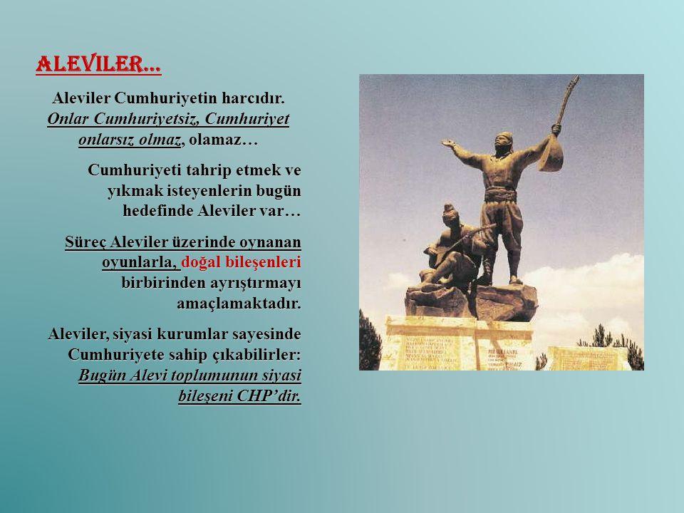 Aleviler… Aleviler Cumhuriyetin harcıdır. Onlar Cumhuriyetsiz, Cumhuriyet onlarsız olmaz, olamaz…