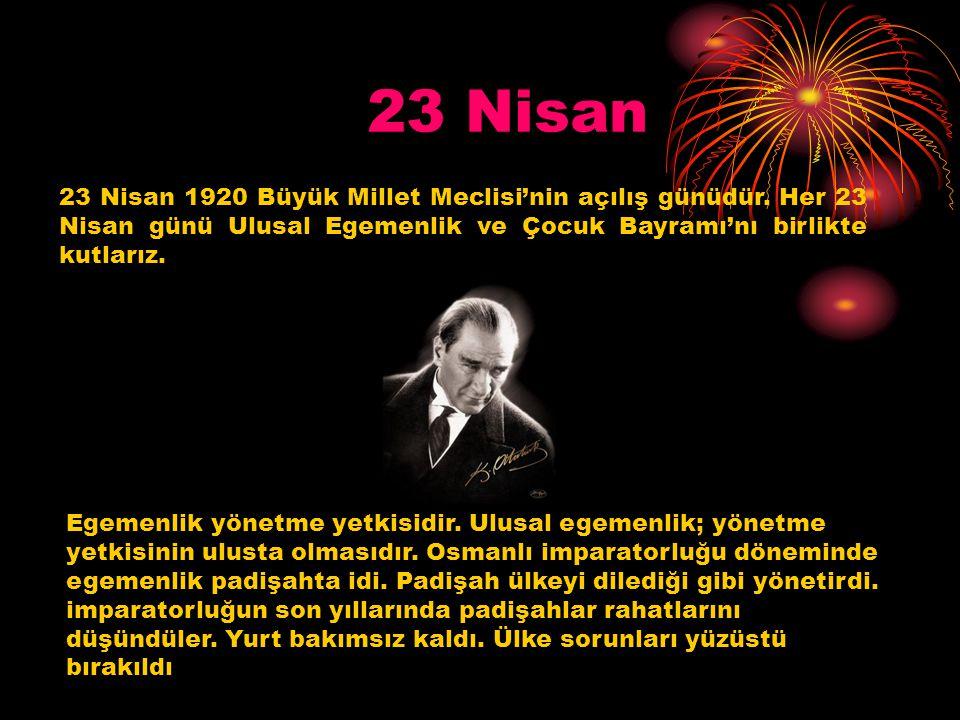 23 Nisan 23 Nisan 1920 Büyük Millet Meclisi'nin açılış günüdür. Her 23 Nisan günü Ulusal Egemenlik ve Çocuk Bayramı'nı birlikte kutlarız.