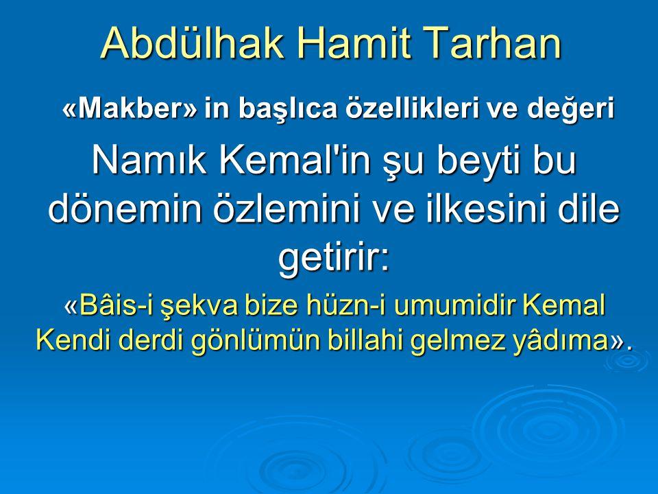 Abdülhak Hamit Tarhan «Makber» in başlıca özellikleri ve değeri. Namık Kemal in şu beyti bu dönemin özlemini ve ilkesini dile getirir: