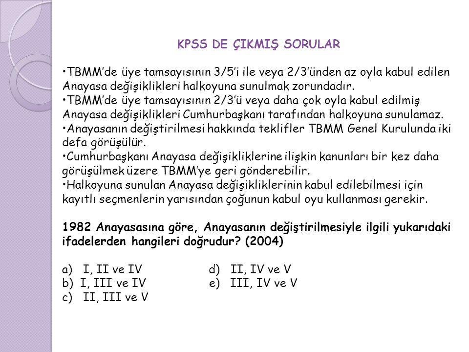 KPSS DE ÇIKMIŞ SORULAR TBMM'de üye tamsayısının 3/5'i ile veya 2/3'ünden az oyla kabul edilen Anayasa değişiklikleri halkoyuna sunulmak zorundadır.