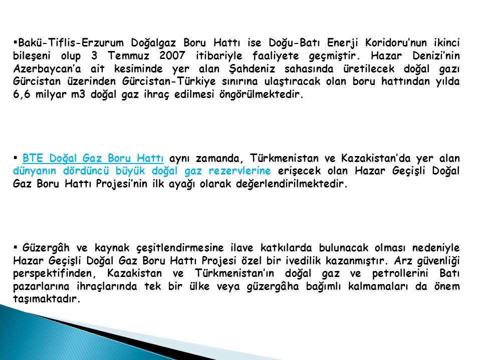 Bakü-Tiflis-Erzurum Doğalgaz Boru Hattı ise Doğu-Batı Enerji Koridoru'nun ikinci bileşeni olup 3 Temmuz 2007 itibariyle faaliyete geçmiştir. Hazar Denizi'nin Azerbaycan'a ait kesiminde yer alan Şahdeniz sahasında üretilecek doğal gazı Gürcistan üzerinden Gürcistan-Türkiye sınırına ulaştıracak olan boru hattından yılda 6,6 milyar m3 doğal gaz ihraç edilmesi öngörülmektedir.
