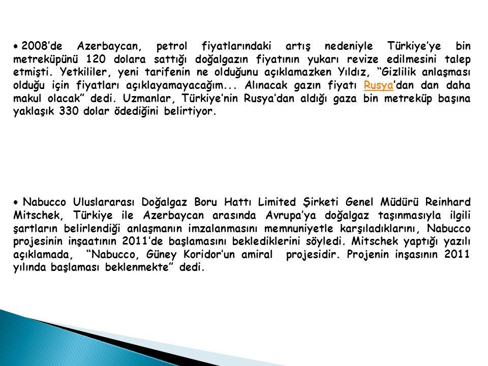 2008'de Azerbaycan, petrol fiyatlarındaki artış nedeniyle Türkiye'ye bin metreküpünü 120 dolara sattığı doğalgazın fiyatının yukarı revize edilmesini talep etmişti. Yetkililer, yeni tarifenin ne olduğunu açıklamazken Yıldız, Gizlilik anlaşması olduğu için fiyatları açıklayamayacağım... Alınacak gazın fiyatı Rusya'dan dan daha makul olacak dedi. Uzmanlar, Türkiye'nin Rusya'dan aldığı gaza bin metreküp başına yaklaşık 330 dolar ödediğini belirtiyor.