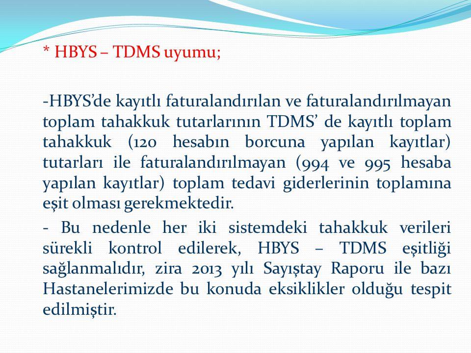 * HBYS – TDMS uyumu; -HBYS'de kayıtlı faturalandırılan ve faturalandırılmayan toplam tahakkuk tutarlarının TDMS' de kayıtlı toplam tahakkuk (120 hesabın borcuna yapılan kayıtlar) tutarları ile faturalandırılmayan (994 ve 995 hesaba yapılan kayıtlar) toplam tedavi giderlerinin toplamına eşit olması gerekmektedir.