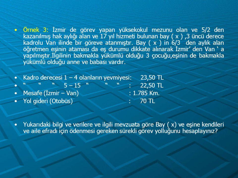 Örnek 3: İzmir de görev yapan yüksekokul mezunu olan ve 5/2 den kazanılmış hak aylığı alan ve 17 yıl hizmeti bulunan bay ( x ) ,3 üncü derece kadrolu Van ilinde bir göreve atanmıştır. Bay ( x ) in 6/3 den aylık alan öğretmen eşinin ataması da eş durumu dikkate alınarak İzmir' den Van ' a yapılmıştır.İlgilinin bakmakla yükümlü olduğu 3 çocuğu,eşinin de bakmakla yükümlü olduğu anne ve babası vardır.